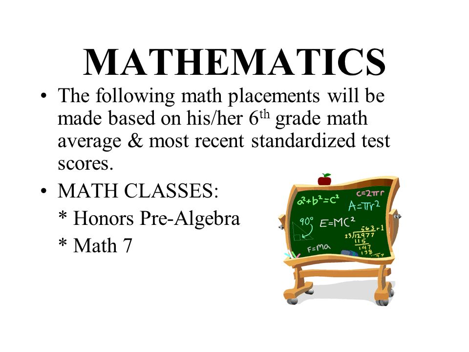 MATHEMATICS The following math placements will be made based on his/her 6th grade math average & most recent standardized test scores.