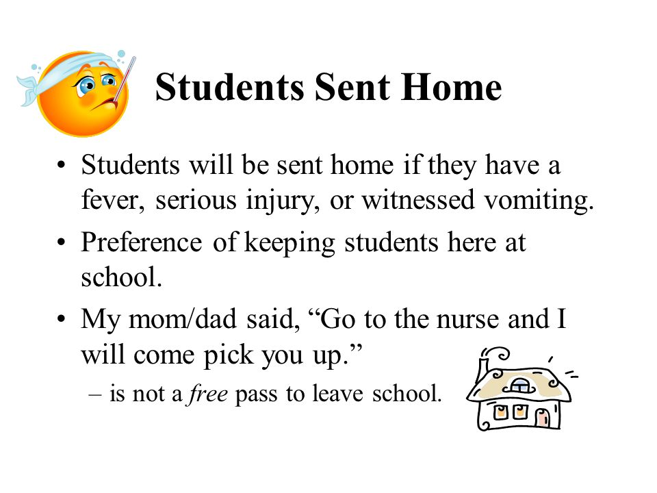 Students Sent Home Students will be sent home if they have a fever, serious injury, or witnessed vomiting.