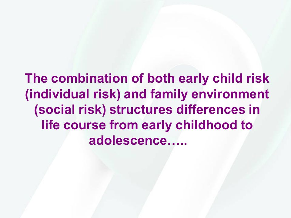 The combination of both early child risk (individual risk) and family environment (social risk) structures differences in life course from early childhood to adolescence…..