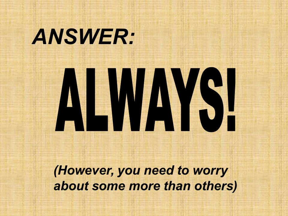ANSWER: ALWAYS! (However, you need to worry about some more than others)