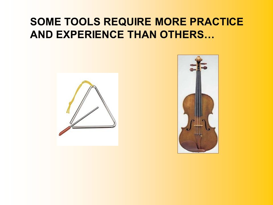 SOME TOOLS REQUIRE MORE PRACTICE AND EXPERIENCE THAN OTHERS…