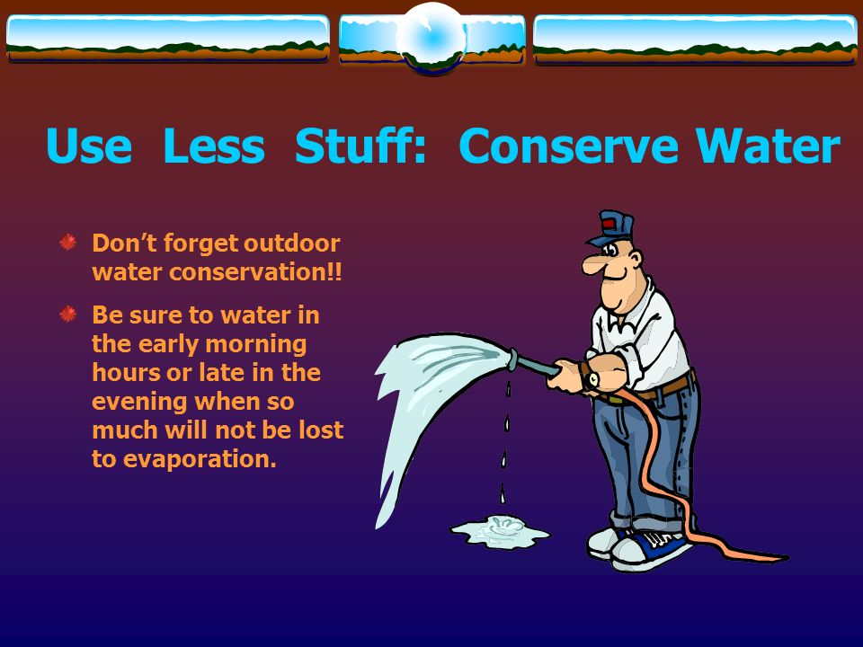 Use Less Stuff: Conserve Water
