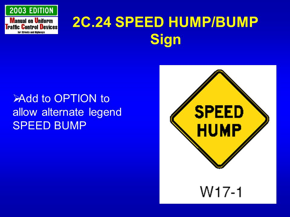 2C.24 SPEED HUMP/BUMP Sign Add to OPTION to allow alternate legend SPEED BUMP.