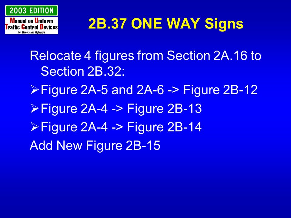 2B.37 ONE WAY Signs Relocate 4 figures from Section 2A.16 to Section 2B.32: Figure 2A-5 and 2A-6 -> Figure 2B-12.