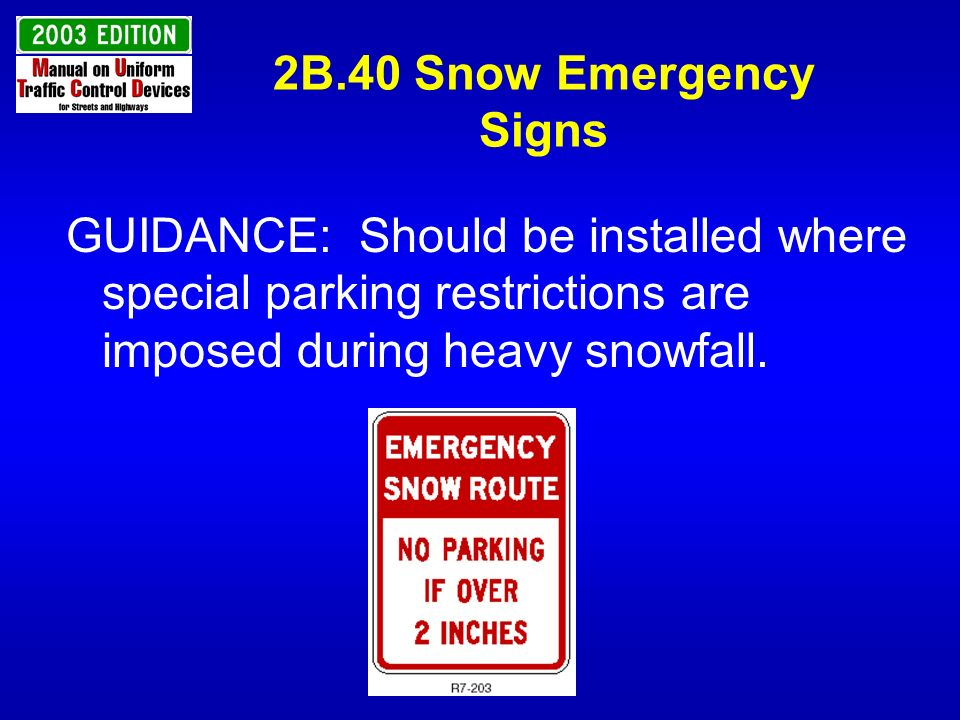 2B.40 Snow Emergency Signs GUIDANCE: Should be installed where special parking restrictions are imposed during heavy snowfall.