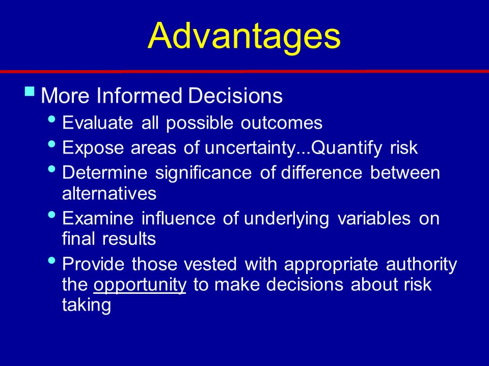 Advantages More Informed Decisions Evaluate all possible outcomes
