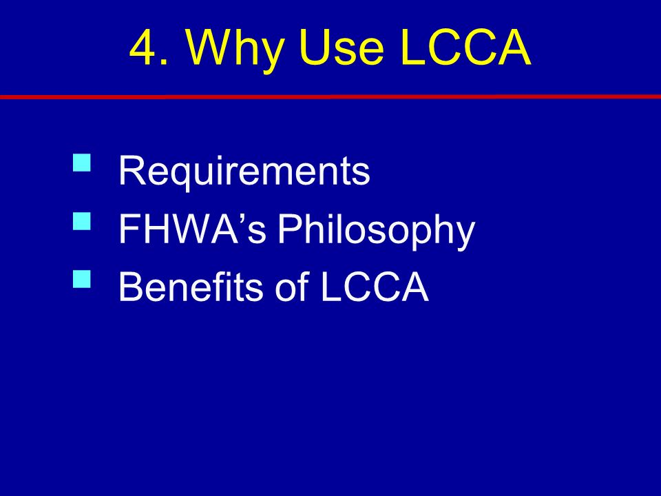 4. Why Use LCCA Requirements FHWA's Philosophy Benefits of LCCA 3