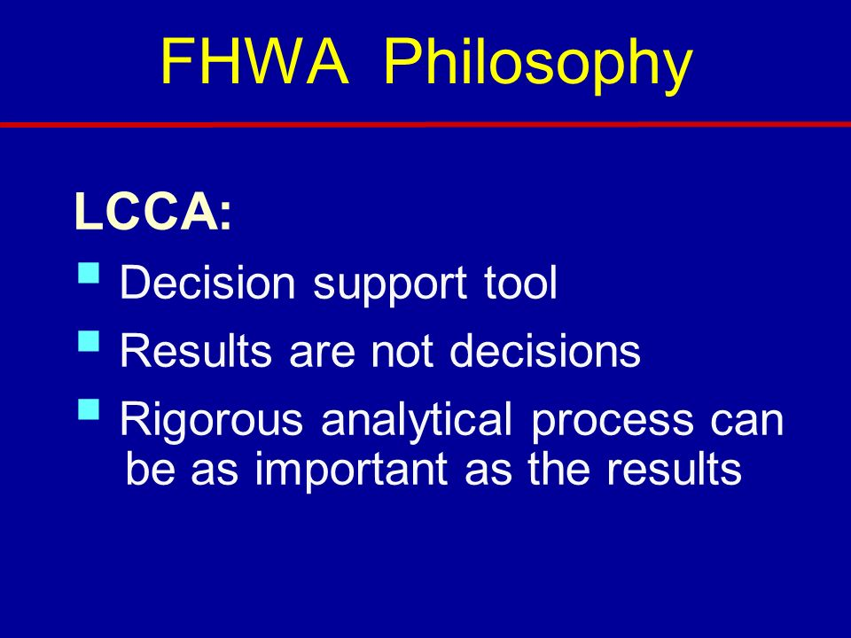FHWA Philosophy LCCA: Decision support tool Results are not decisions