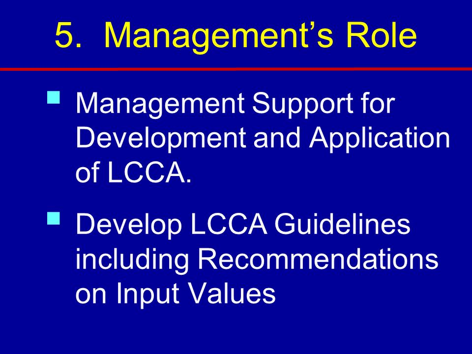 5. Management's Role Management Support for Development and Application of LCCA. Develop LCCA Guidelines including Recommendations on Input Values.