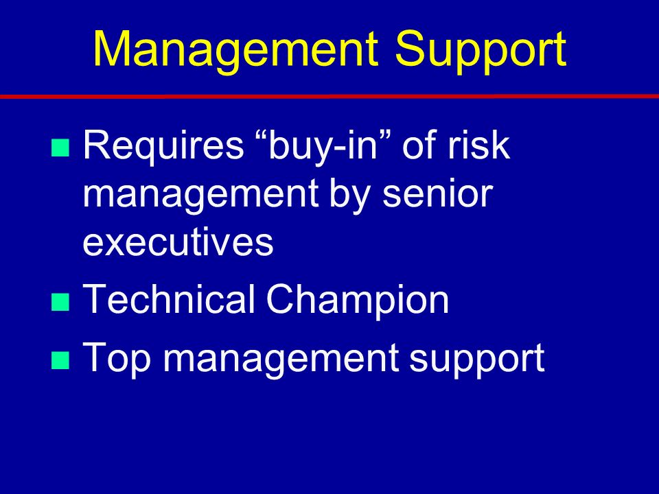 Management Support Requires buy-in of risk management by senior executives. Technical Champion.