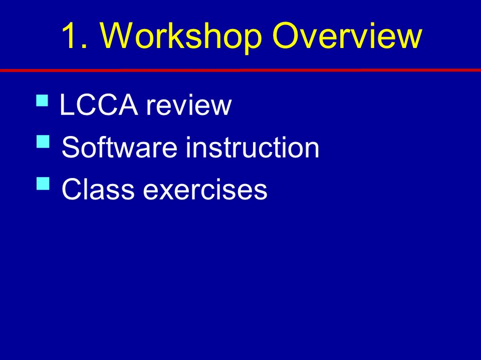 1. Workshop Overview Software instruction Class exercises LCCA review