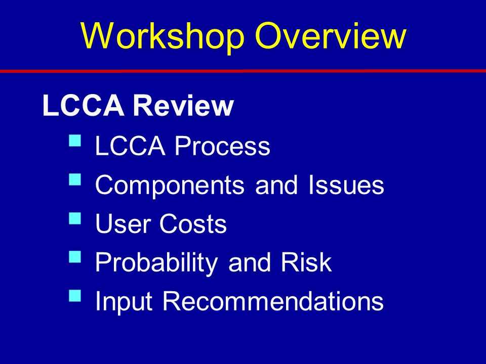 Workshop Overview LCCA Review LCCA Process Components and Issues