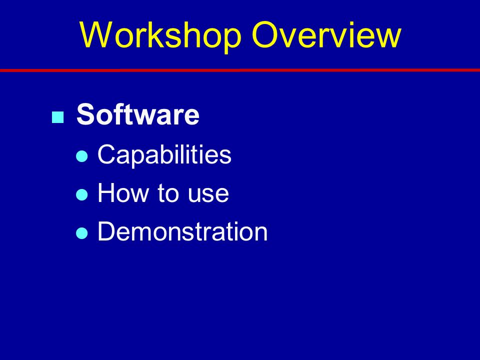Workshop Overview Software Capabilities How to use Demonstration 3