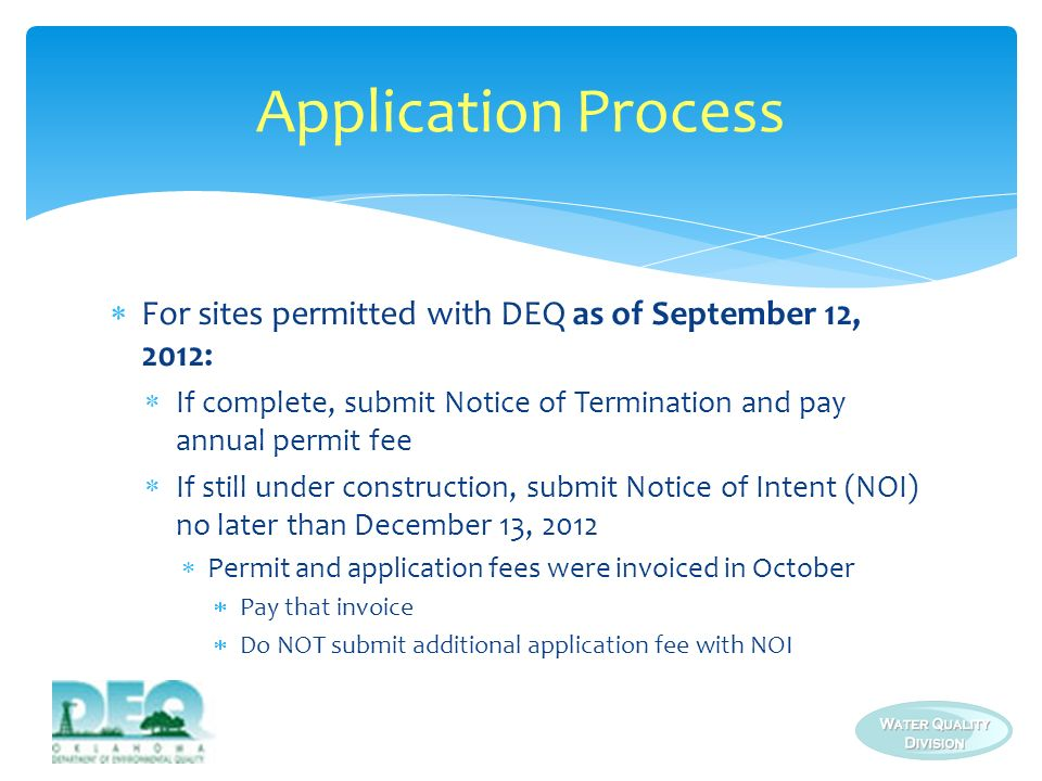Application Process For sites permitted with DEQ as of September 12, 2012: If complete, submit Notice of Termination and pay annual permit fee.