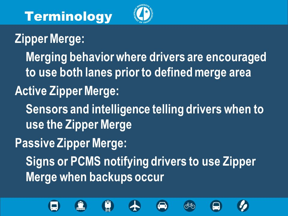 Terminology Zipper Merge: Merging behavior where drivers are encouraged to use both lanes prior to defined merge area.