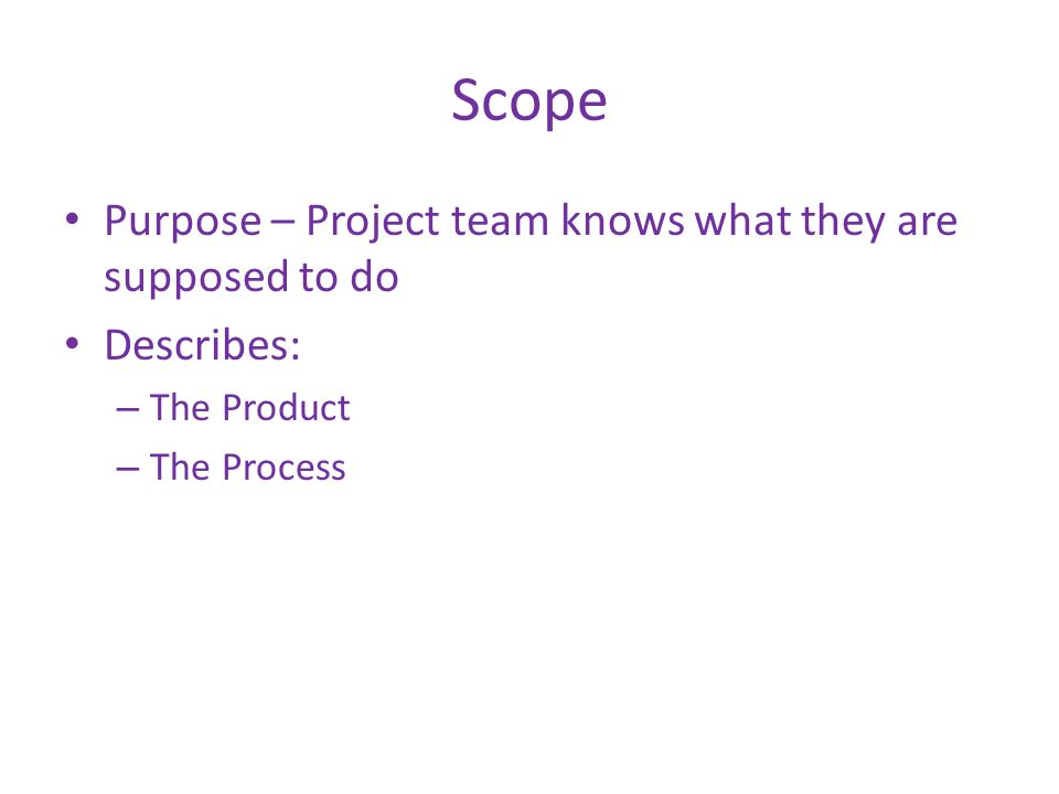 Scope Purpose – Project team knows what they are supposed to do