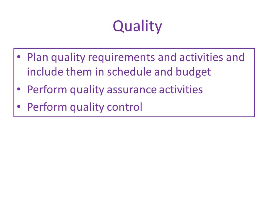 Quality Plan quality requirements and activities and include them in schedule and budget. Perform quality assurance activities.