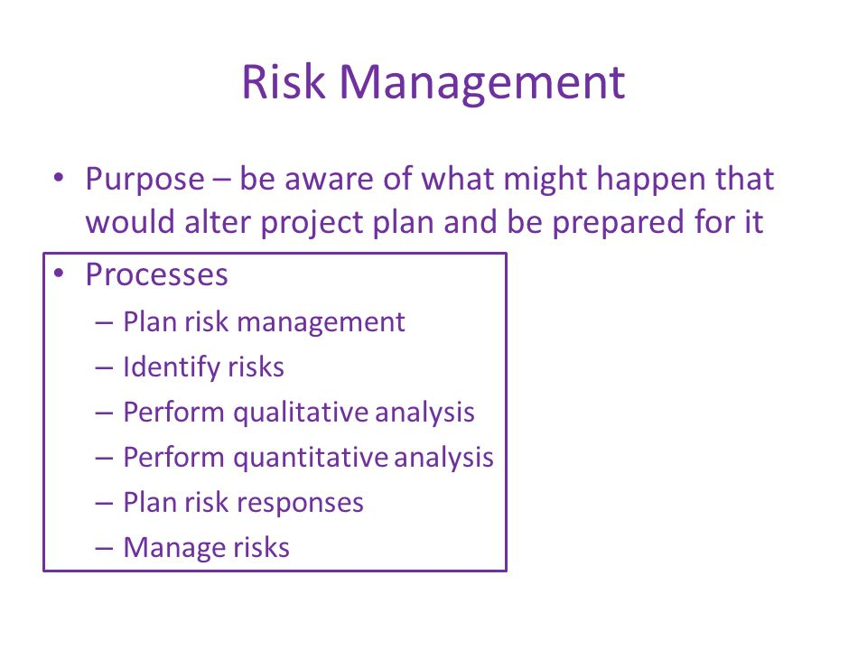 Risk Management Purpose – be aware of what might happen that would alter project plan and be prepared for it.