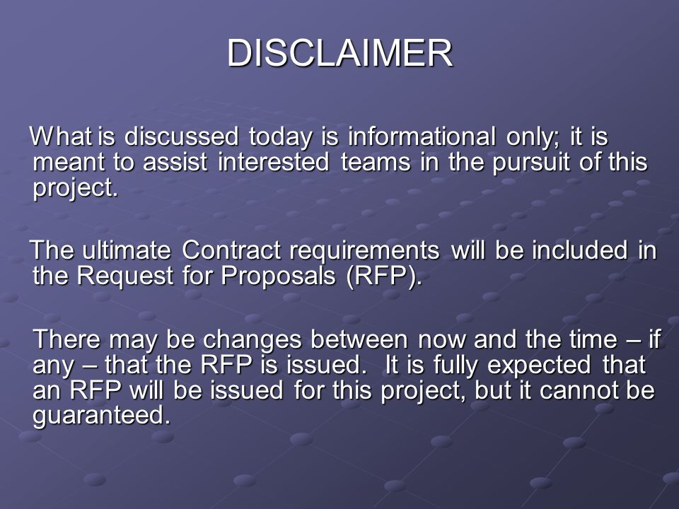 DISCLAIMER What is discussed today is informational only; it is meant to assist interested teams in the pursuit of this project.