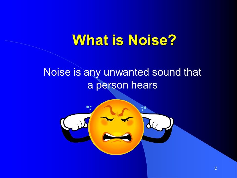 Noise is any unwanted sound that a person hears