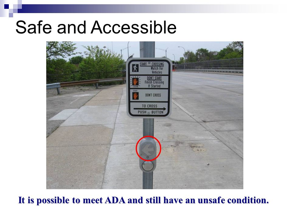 It is possible to meet ADA and still have an unsafe condition.