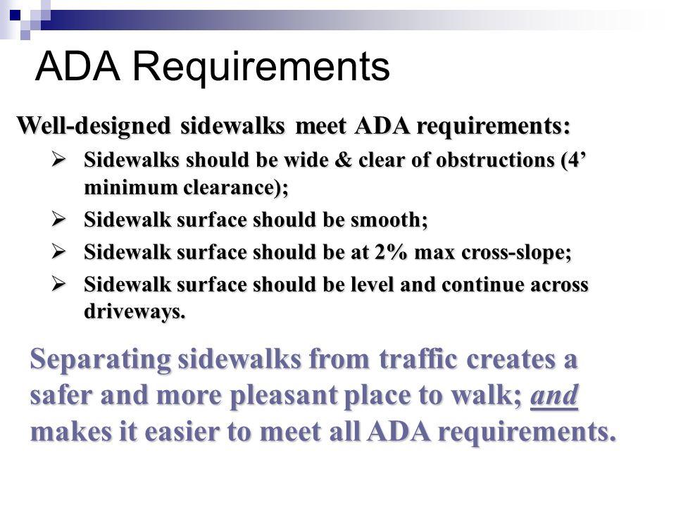 ADA Requirements Well-designed sidewalks meet ADA requirements: Sidewalks should be wide & clear of obstructions (4' minimum clearance);