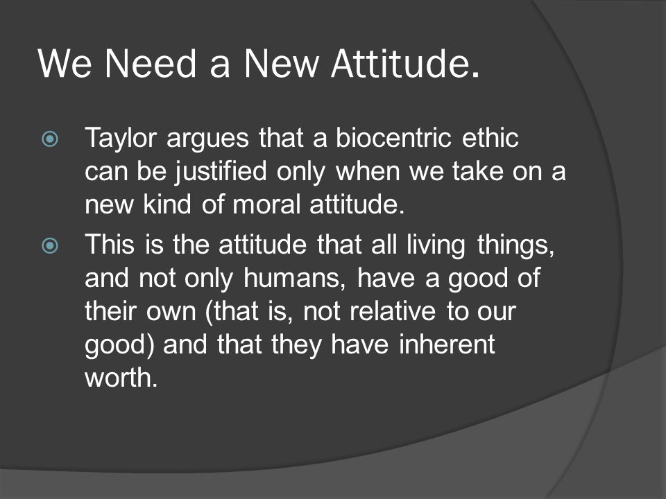 the bio centric outlook attitude for the repect Involved in adopting an attitude of respect for nature the precise steps in taylor's argument for the claim that we ought to adopt an attitude of respect for nature how the biocentric outlook on nature fits into taylor's overall argument.