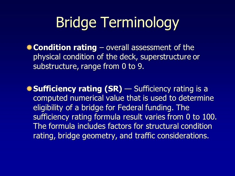 Bridge Terminology Condition rating – overall assessment of the physical condition of the deck, superstructure or substructure, range from 0 to 9.