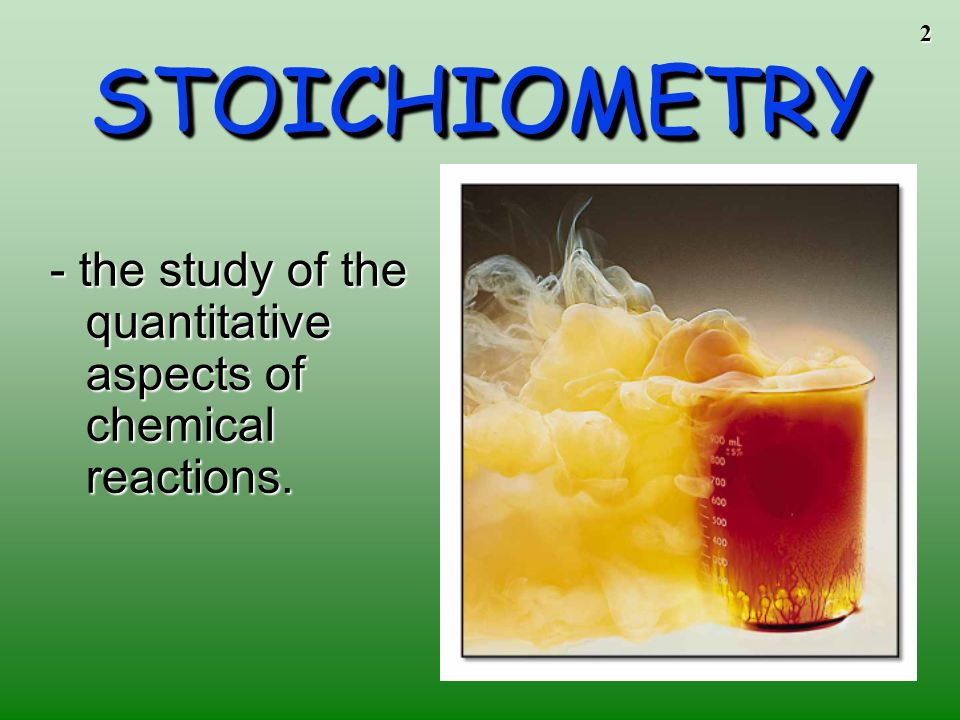 STOICHIOMETRY - the study of the quantitative aspects of chemical reactions.