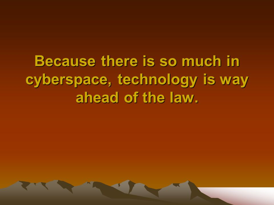 Because there is so much in cyberspace, technology is way ahead of the law.