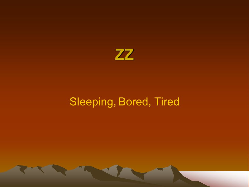 ZZ Sleeping, Bored, Tired