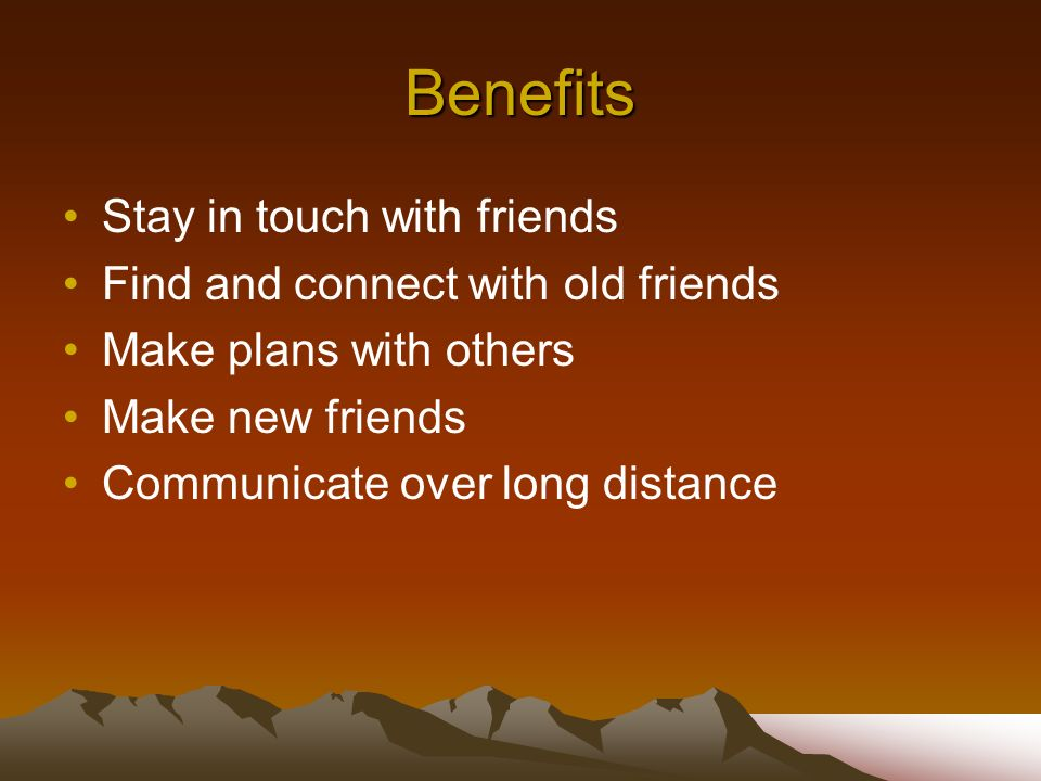 Benefits Stay in touch with friends Find and connect with old friends