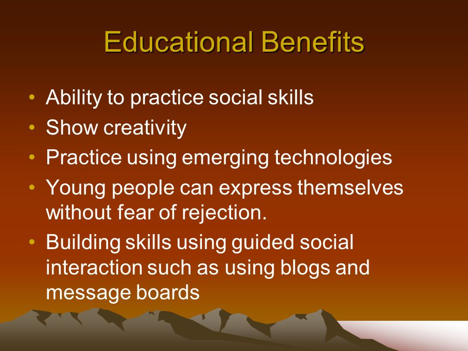 Educational Benefits Ability to practice social skills Show creativity