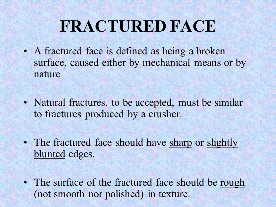 FRACTURED FACE A fractured face is defined as being a broken surface, caused either by mechanical means or by nature.