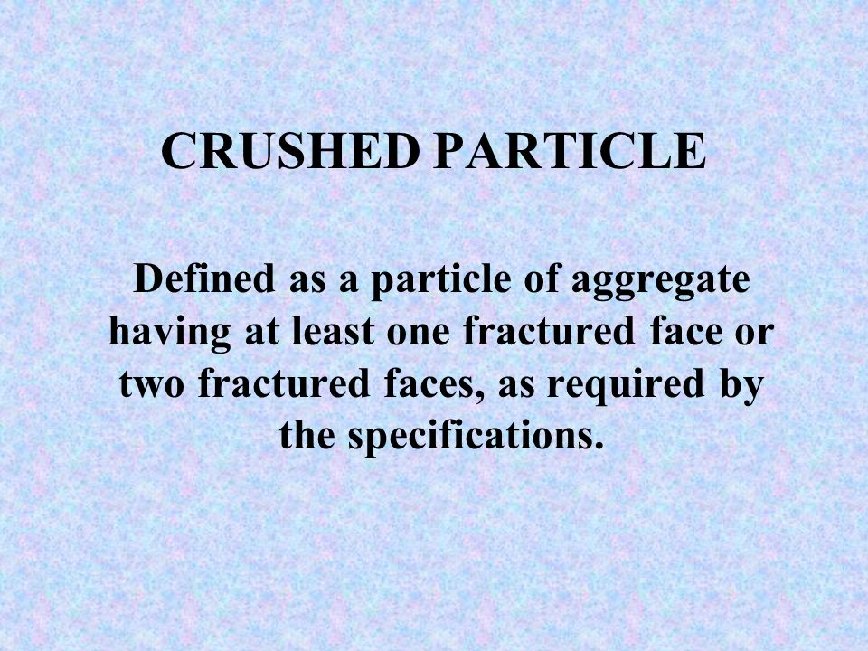 CRUSHED PARTICLE Defined as a particle of aggregate having at least one fractured face or two fractured faces, as required by the specifications.