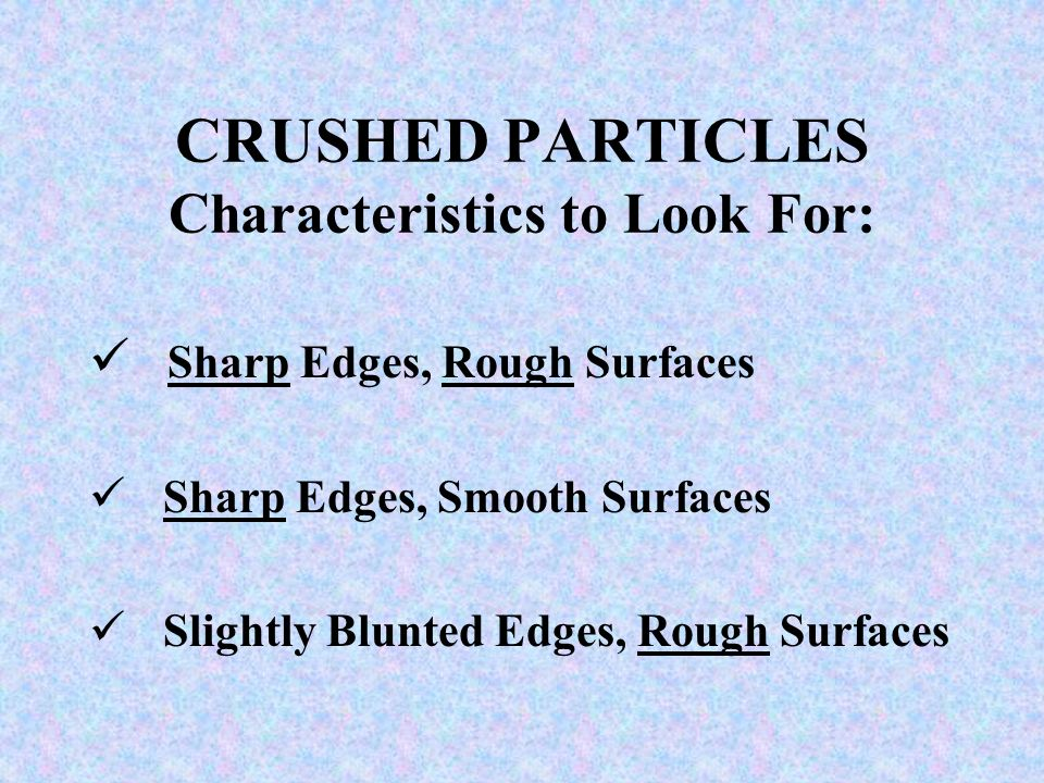 CRUSHED PARTICLES Characteristics to Look For: