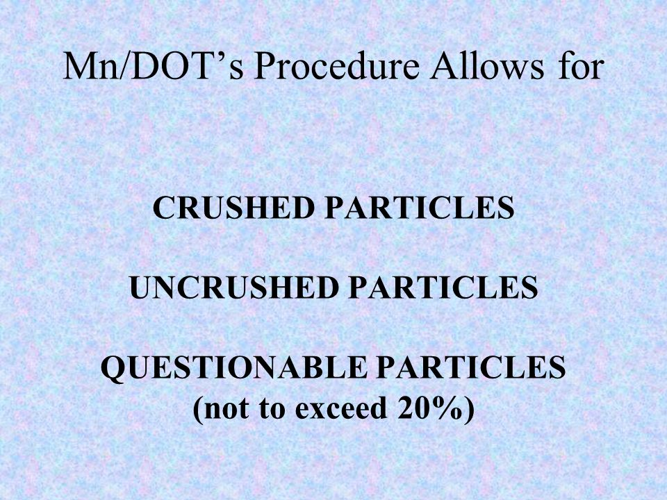 Mn/DOT's Procedure Allows for CRUSHED PARTICLES UNCRUSHED PARTICLES QUESTIONABLE PARTICLES (not to exceed 20%)