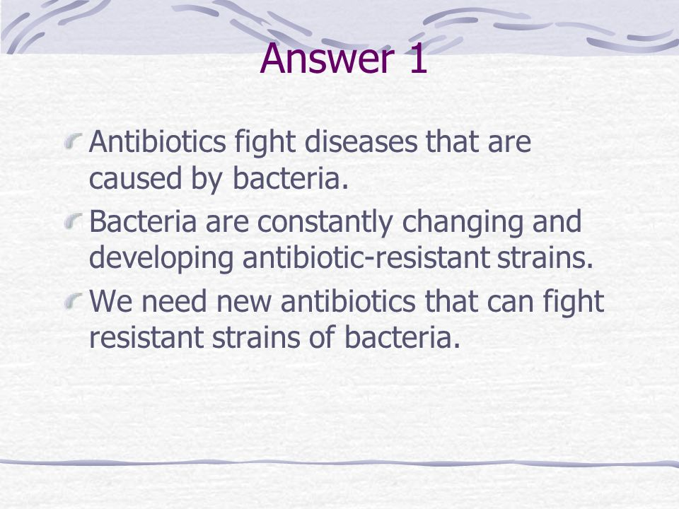 Answer 1 Antibiotics fight diseases that are caused by bacteria.