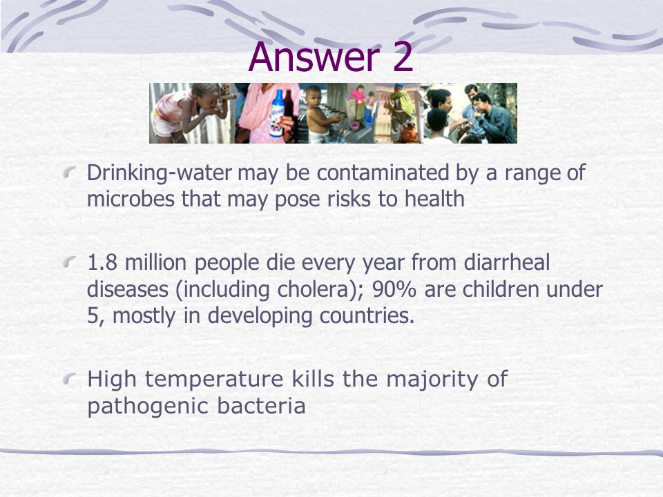 Answer 2 Drinking-water may be contaminated by a range of microbes that may pose risks to health.