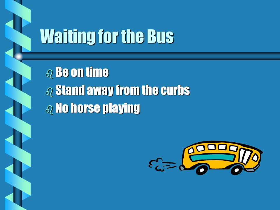 Waiting for the Bus Be on time Stand away from the curbs