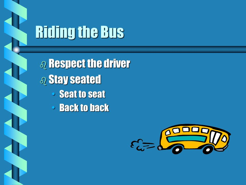 Riding the Bus Respect the driver Stay seated Seat to seat