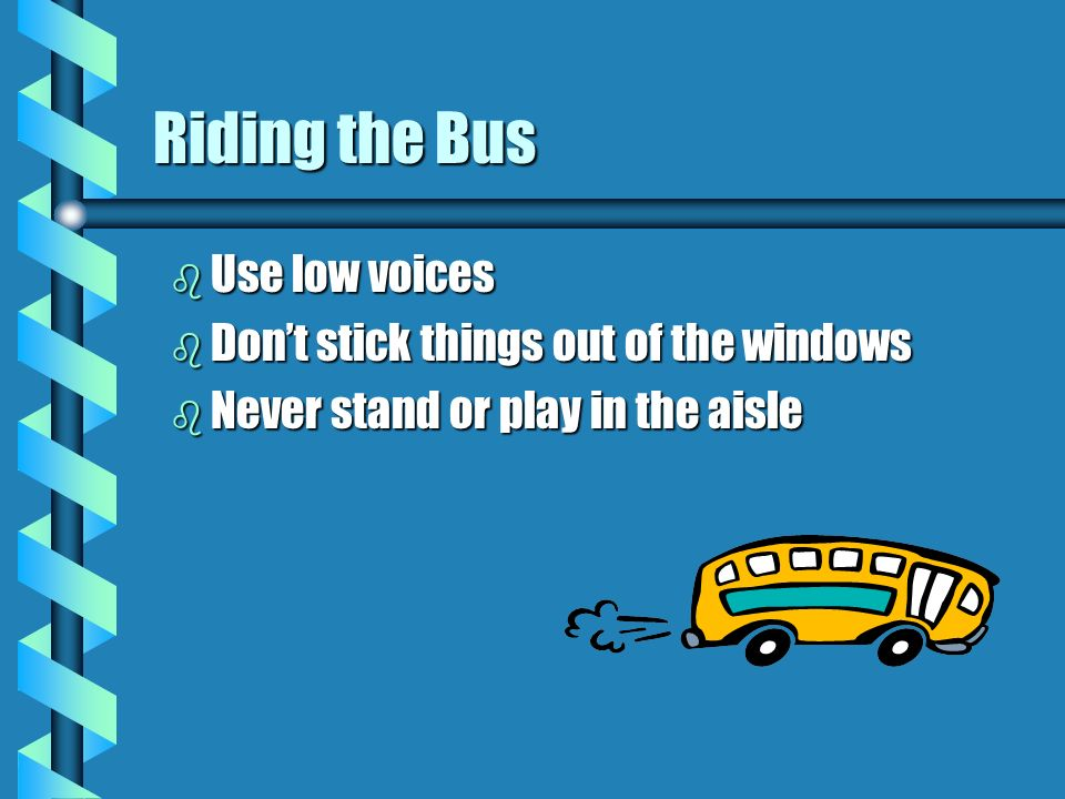 Riding the Bus Use low voices Don't stick things out of the windows
