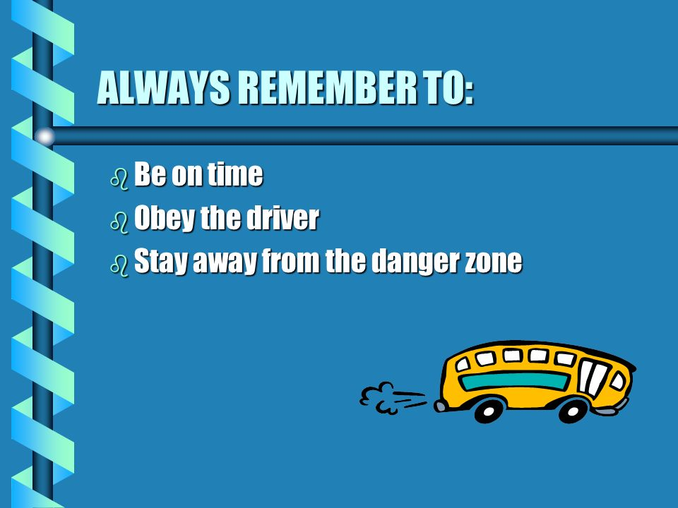 ALWAYS REMEMBER TO: Be on time Obey the driver