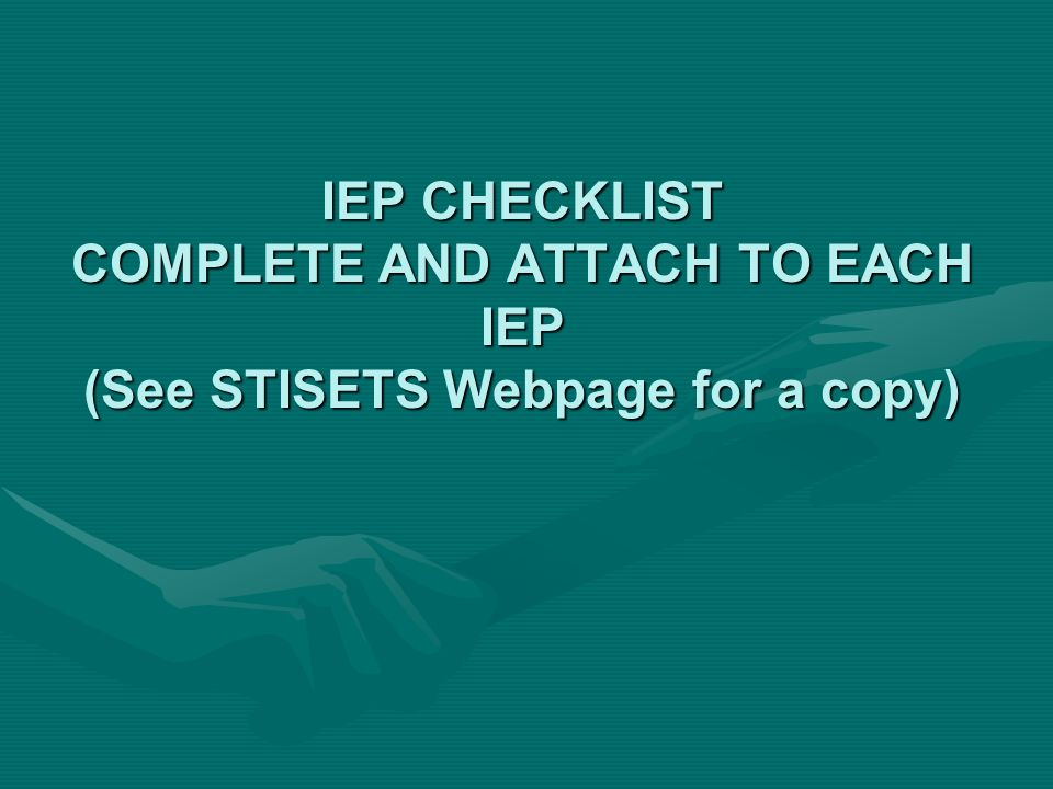 IEP CHECKLIST COMPLETE AND ATTACH TO EACH IEP (See STISETS Webpage for a copy)