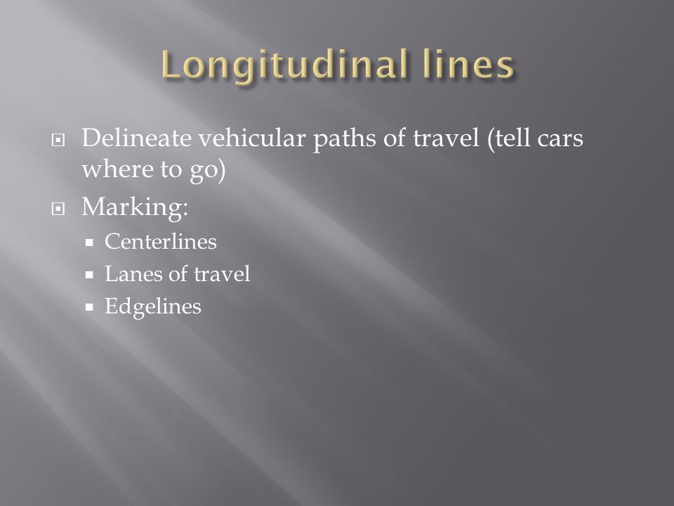 Longitudinal linesDelineate vehicular paths of travel (tell cars where to go) Marking: Centerlines.