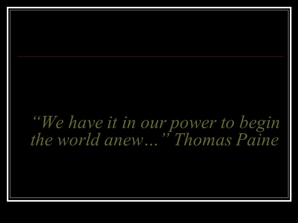 We have it in our power to begin the world anew… Thomas Paine