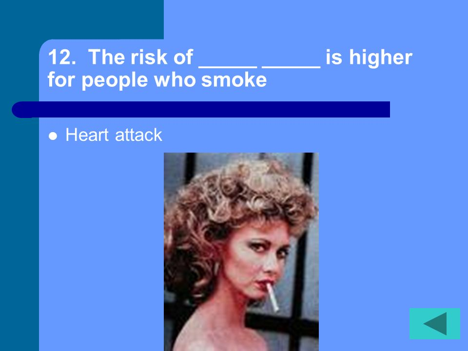 12. The risk of _____ _____ is higher for people who smoke