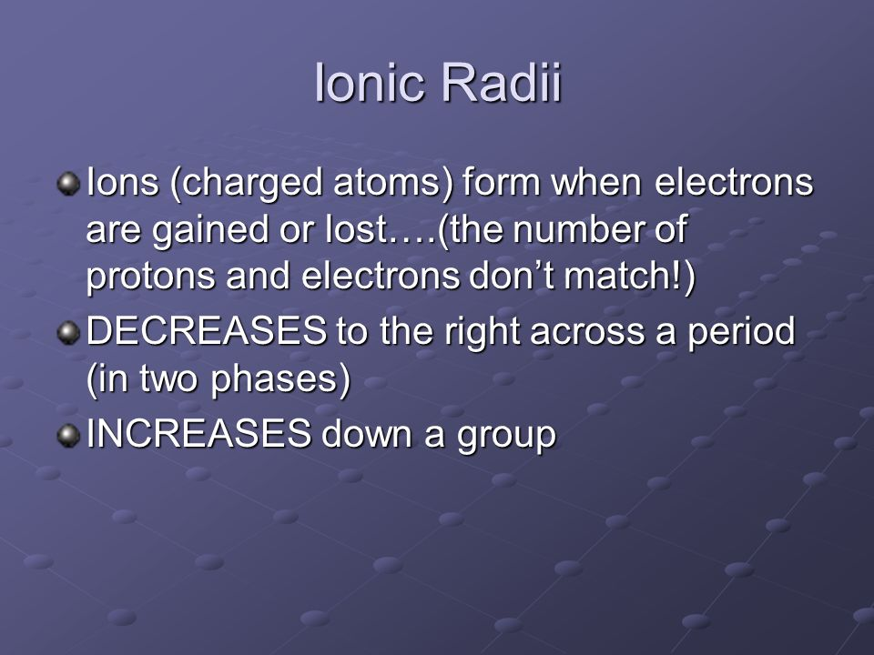 Ionic Radii Ions (charged atoms) form when electrons are gained or lost….(the number of protons and electrons don't match!)