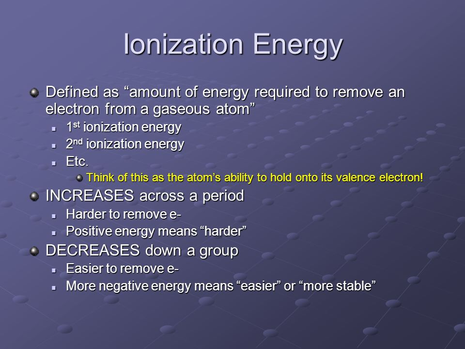 Ionization Energy Defined as amount of energy required to remove an electron from a gaseous atom 1st ionization energy.