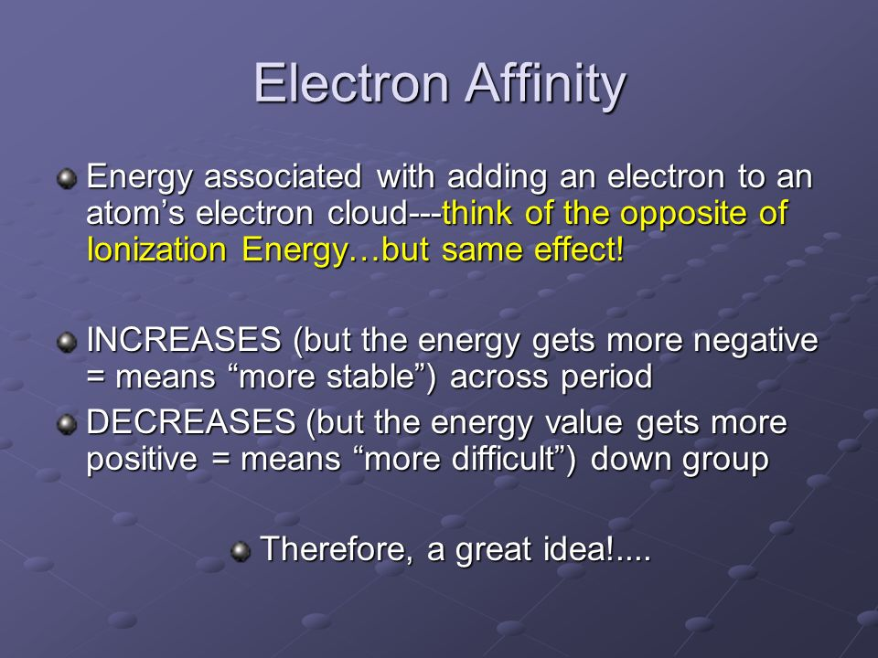 Electron Affinity Energy associated with adding an electron to an atom's electron cloud---think of the opposite of Ionization Energy…but same effect!